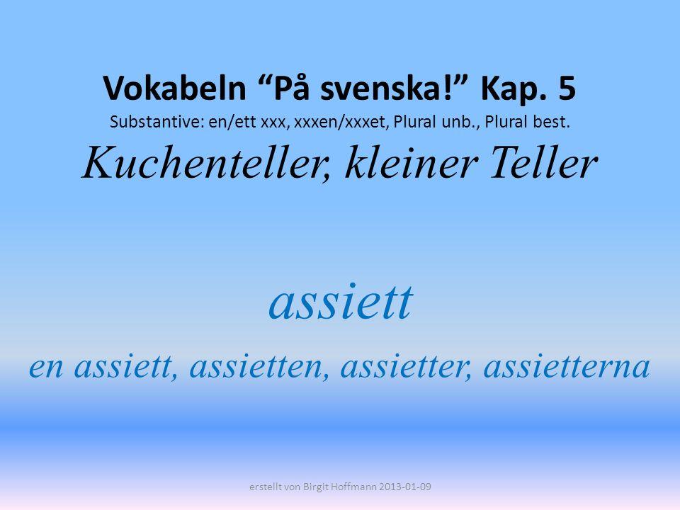 Vokabeln På svenska! Kap. 5 Substantive: en/ett xxx, xxxen/xxxet, Plural unb., Plural best. Kuchenteller, kleiner Teller assiett en assiett, assietten
