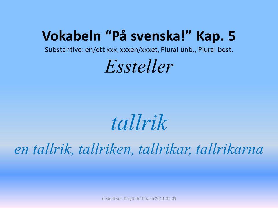 Vokabeln På svenska! Kap. 5 Substantive: en/ett xxx, xxxen/xxxet, Plural unb., Plural best. Essteller tallrik en tallrik, tallriken, tallrikar, tallri