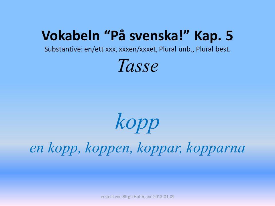 Vokabeln På svenska! Kap. 5 Substantive: en/ett xxx, xxxen/xxxet, Plural unb., Plural best. Tasse kopp en kopp, koppen, koppar, kopparna erstellt von