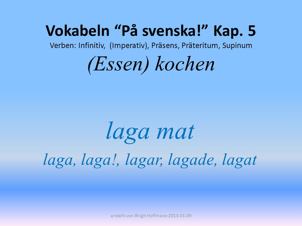 Vokabeln På svenska! Kap. 5 Verben: Infinitiv, (Imperativ), Präsens, Präteritum, Supinum (Essen) kochen laga mat laga, laga!, lagar, lagade, lagat ers
