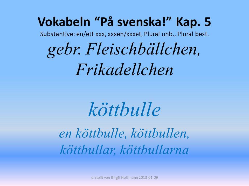 Vokabeln På svenska! Kap. 5 Substantive: en/ett xxx, xxxen/xxxet, Plural unb., Plural best. gebr. Fleischbällchen, Frikadellchen köttbulle en köttbull