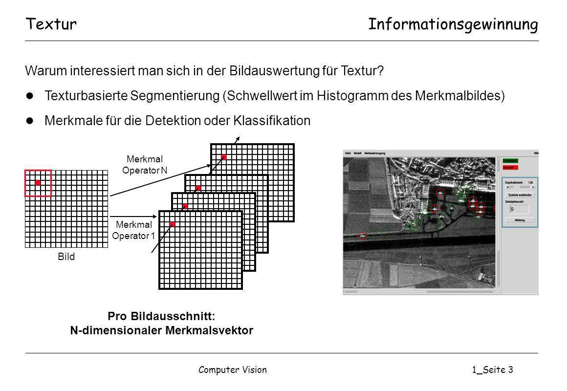 Computer Vision1_Seite 24 Mittelwert Kontrast Energie (Homogenität) Entropie (Unstrukturiertheit) Textur: Maße aus Unsers HistogrammenInformationsgewinnung SummenDifferenzen