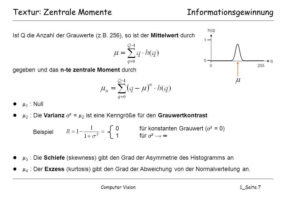 Computer Vision1_Seite 38 Textur/Form: BeispieleInformationsgewinnung Orientierung: Winkel zwischen x-Achse und Hauptachse y (minimale Ausdehnung) Exzentrität: Verhältnis von Länge zu Breite (bezogen auf die Hauptachsen) und Maß für die Rundheit (rotationsinvariant) x, y Achsen des Bildkoordinatensystems x, yHauptachsen Schwerpunkt x y x y
