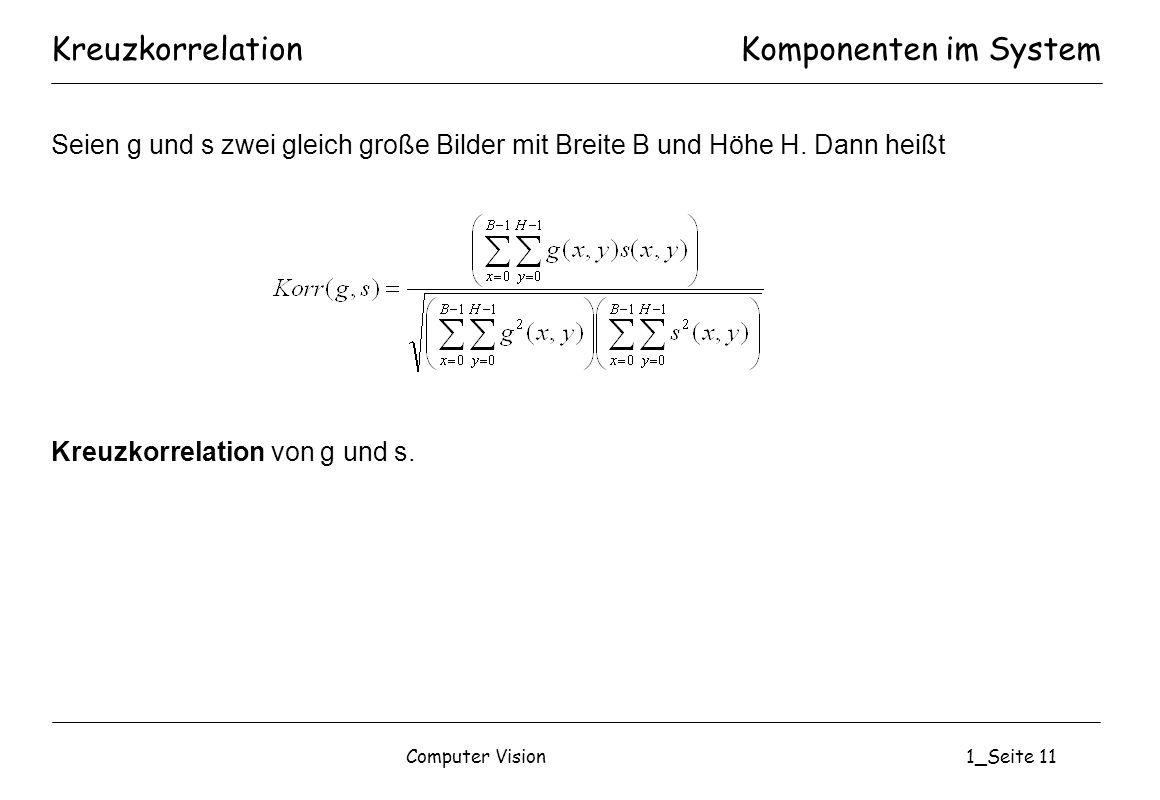 Computer Vision1_Seite 11 KreuzkorrelationKomponenten im System Seien g und s zwei gleich große Bilder mit Breite B und Höhe H. Dann heißt Kreuzkorrel