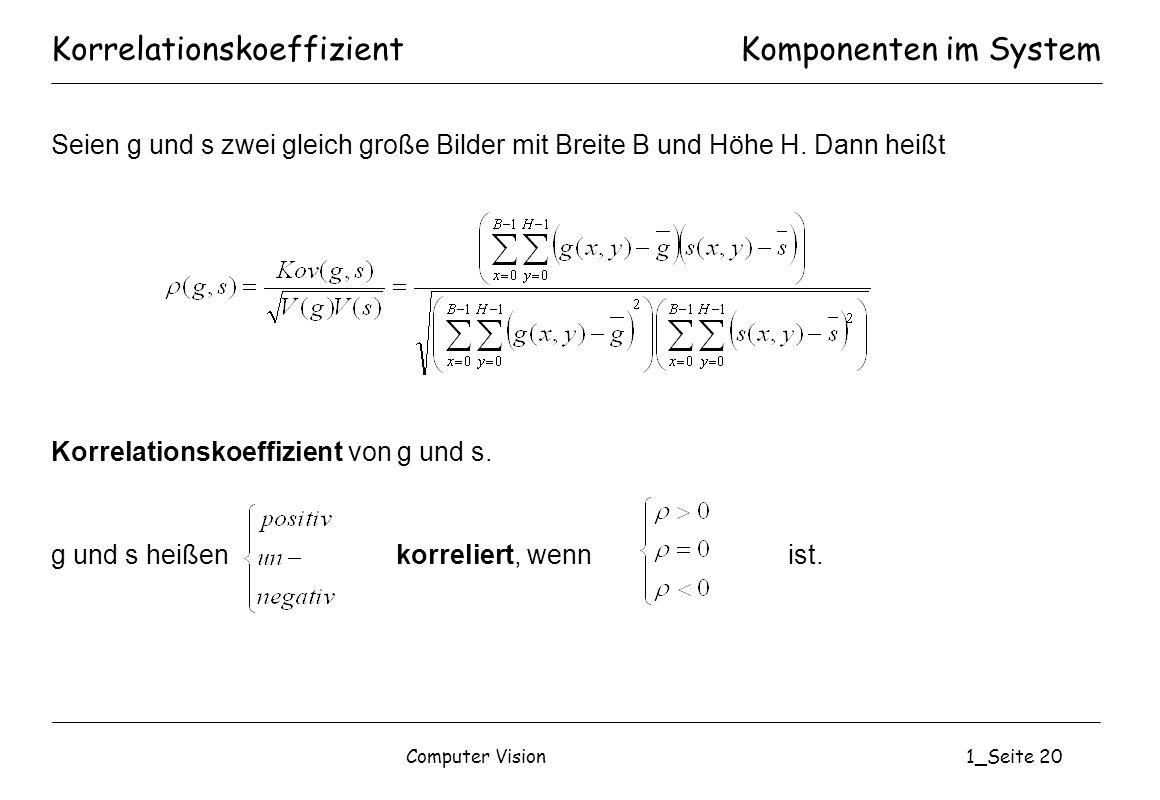 Computer Vision1_Seite 20 KorrelationskoeffizientKomponenten im System Seien g und s zwei gleich große Bilder mit Breite B und Höhe H. Dann heißt Korr