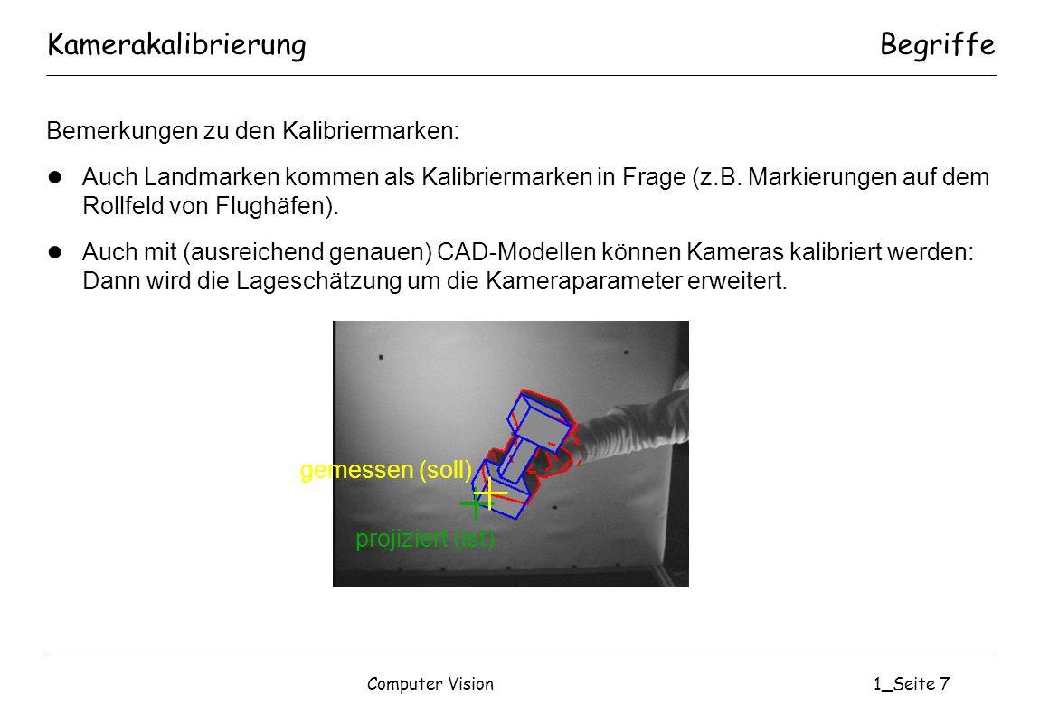 Computer Vision1_Seite 8 Bemerkungen: Standard für CCD-Kameras: Kalibrierung nach Roger Tsai (Lochkamerasystem plus radiale Verzeichnung) Die Kalibriermarken müssen alle relevanten Bereiche des Bildes abdecken.