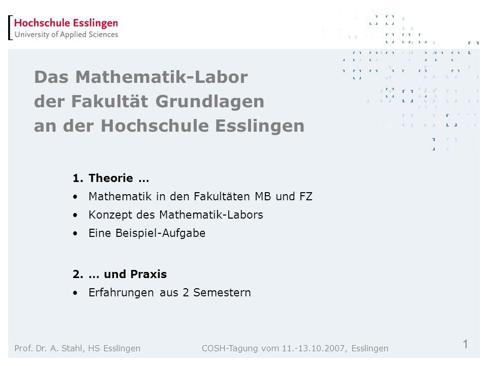 1 Prof. Dr. A. Stahl, HS Esslingen COSH-Tagung vom 11.-13.10.2007, Esslingen Das Mathematik-Labor der Fakultät Grundlagen an der Hochschule Esslingen