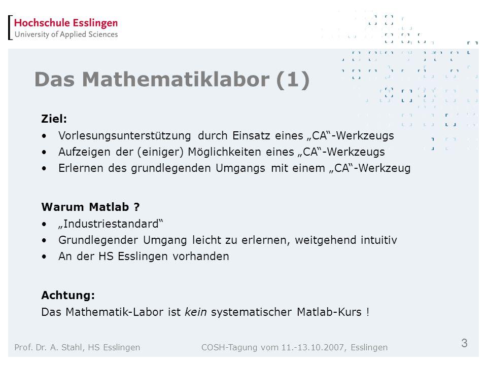 3 Prof. Dr. A. Stahl, HS Esslingen COSH-Tagung vom 11.-13.10.2007, Esslingen Das Mathematiklabor (1) Ziel: Vorlesungsunterstützung durch Einsatz eines