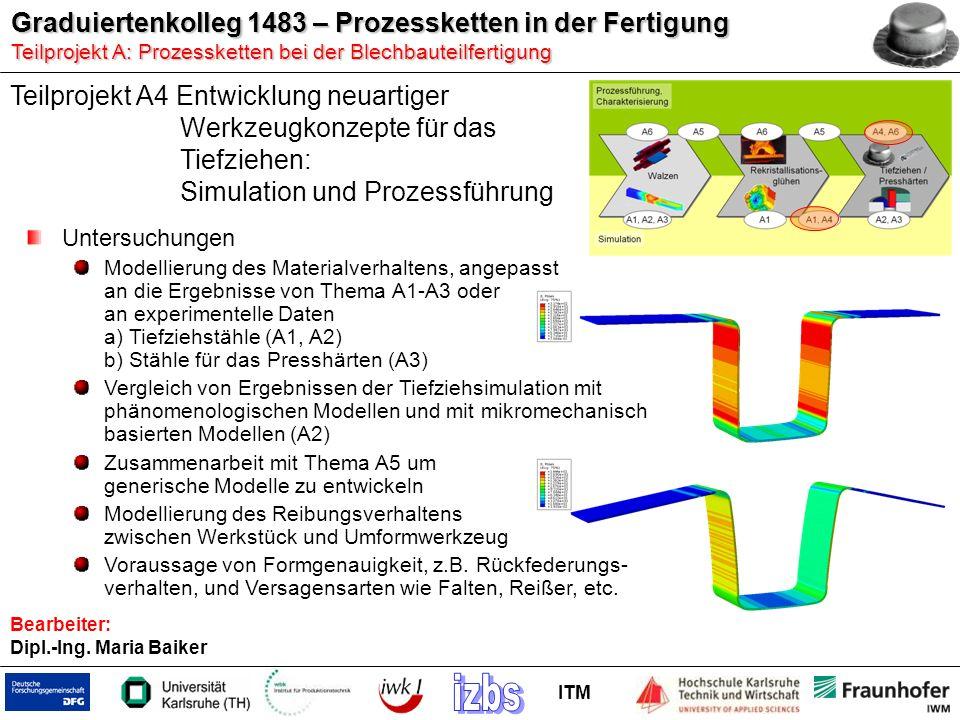 Graduiertenkolleg 1483 – Prozessketten in der Fertigung Teilprojekt A:Prozessketten bei der Blechbauteilfertigung Teilprojekt A: Prozessketten bei der Blechbauteilfertigung ITM Bearbeiter: Dipl.-Ing.