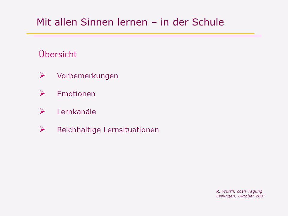 Mit allen Sinnen lernen – in der Schule Vorbemerkungen R. Wurth, cosh-Tagung Esslingen, Oktober 2007 Reichhaltige Lernsituationen Lernkanäle Emotionen