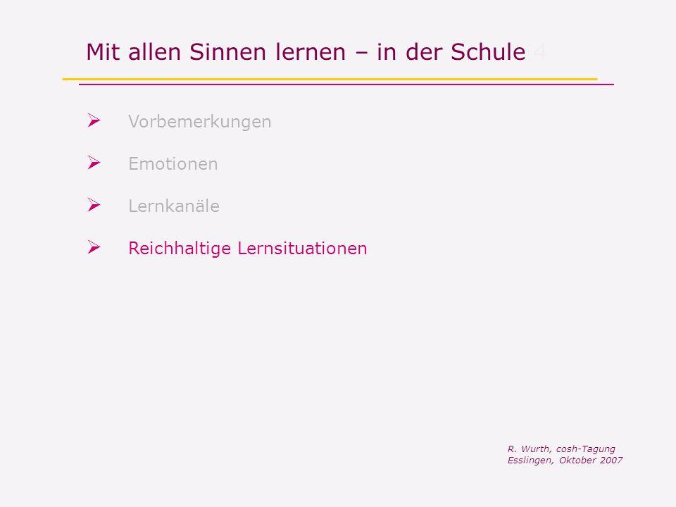 Mit allen Sinnen lernen – in der Schule 4 Vorbemerkungen R. Wurth, cosh-Tagung Esslingen, Oktober 2007 Reichhaltige Lernsituationen Lernkanäle Emotion