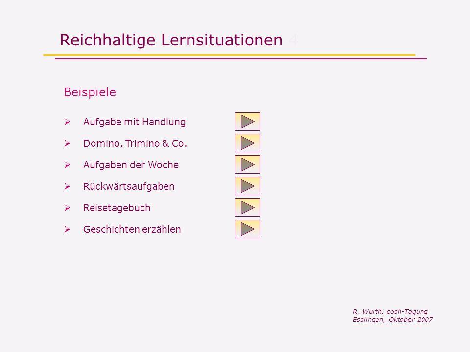 Reichhaltige Lernsituationen 4 R. Wurth, cosh-Tagung Esslingen, Oktober 2007 Beispiele Domino, Trimino & Co. Aufgaben der Woche Rückwärtsaufgaben Reis