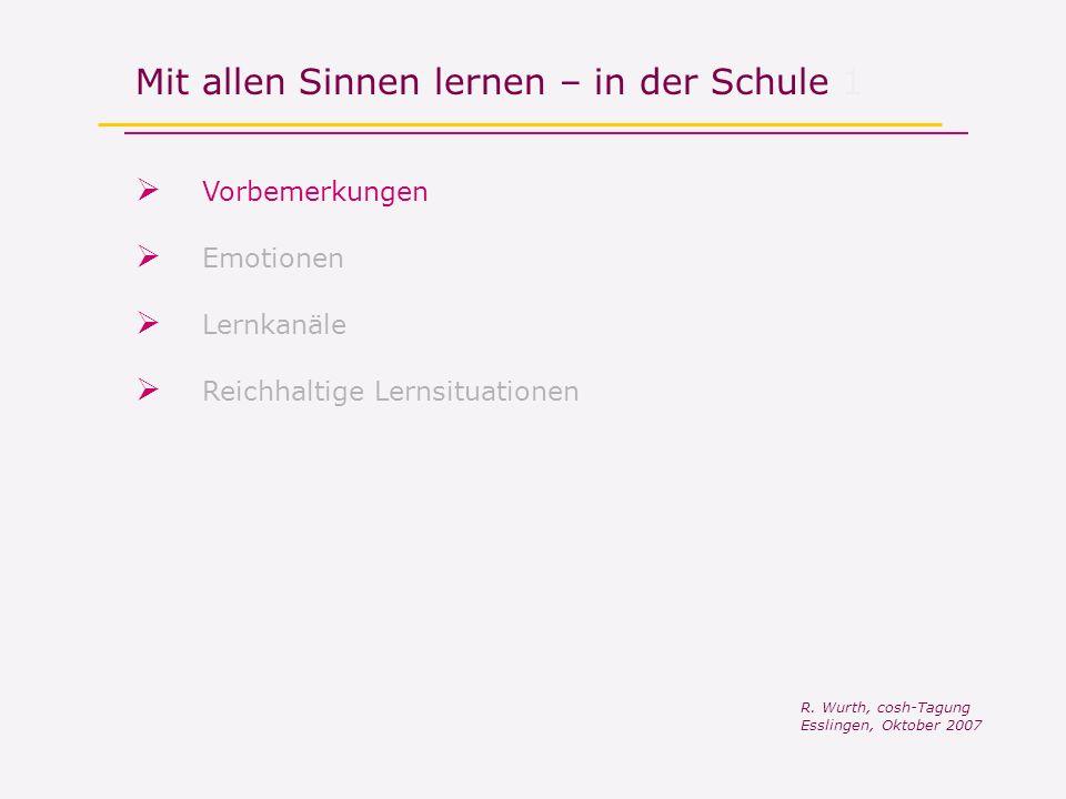 Mit allen Sinnen lernen – in der Schule 1 Vorbemerkungen R. Wurth, cosh-Tagung Esslingen, Oktober 2007 Reichhaltige Lernsituationen Lernkanäle Emotion