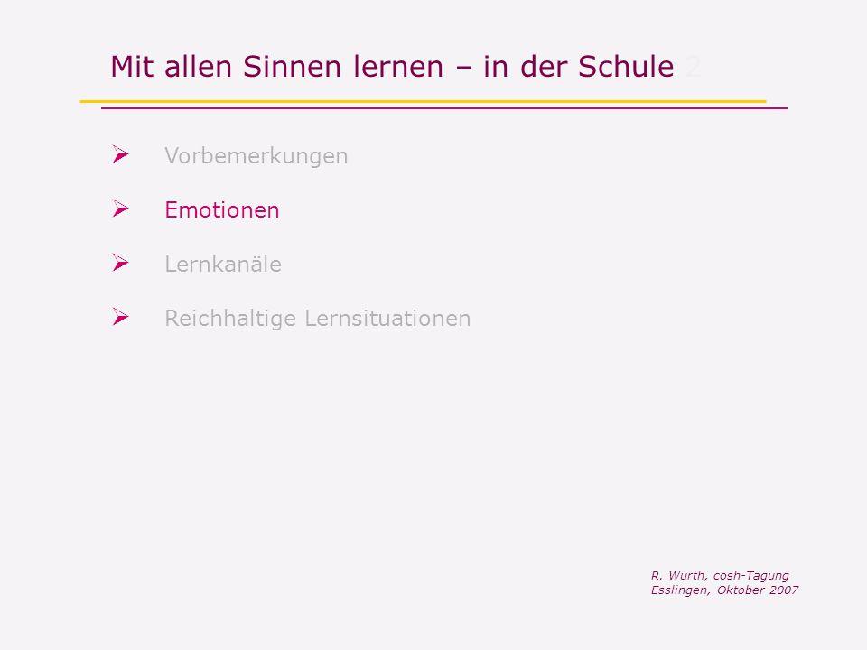 Mit allen Sinnen lernen – in der Schule 2 Vorbemerkungen R. Wurth, cosh-Tagung Esslingen, Oktober 2007 Reichhaltige Lernsituationen Lernkanäle Emotion