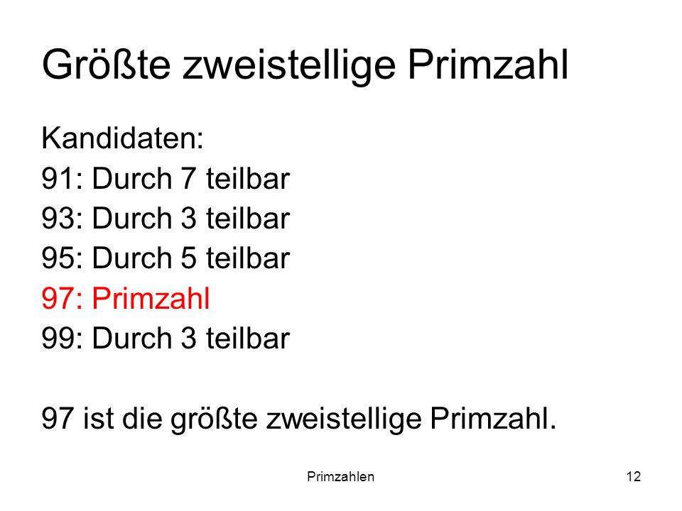 Primzahlen12 Größte zweistellige Primzahl Kandidaten: 91: Durch 7 teilbar 93: Durch 3 teilbar 95: Durch 5 teilbar 97: Primzahl 99: Durch 3 teilbar 97