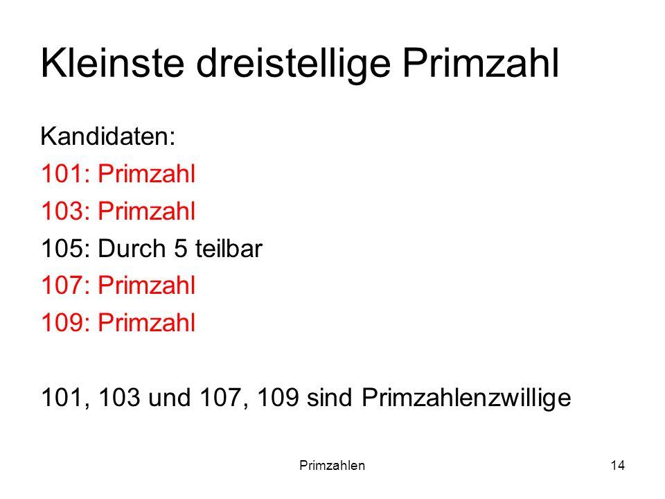 Primzahlen14 Kleinste dreistellige Primzahl Kandidaten: 101: Primzahl 103: Primzahl 105: Durch 5 teilbar 107: Primzahl 109: Primzahl 101, 103 und 107,