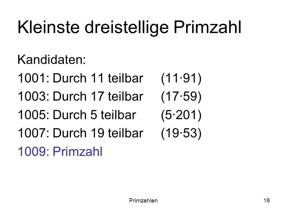 Primzahlen16 Kleinste dreistellige Primzahl Kandidaten: 1001: Durch 11 teilbar(11·91) 1003: Durch 17 teilbar(17·59) 1005: Durch 5 teilbar(5·201) 1007: