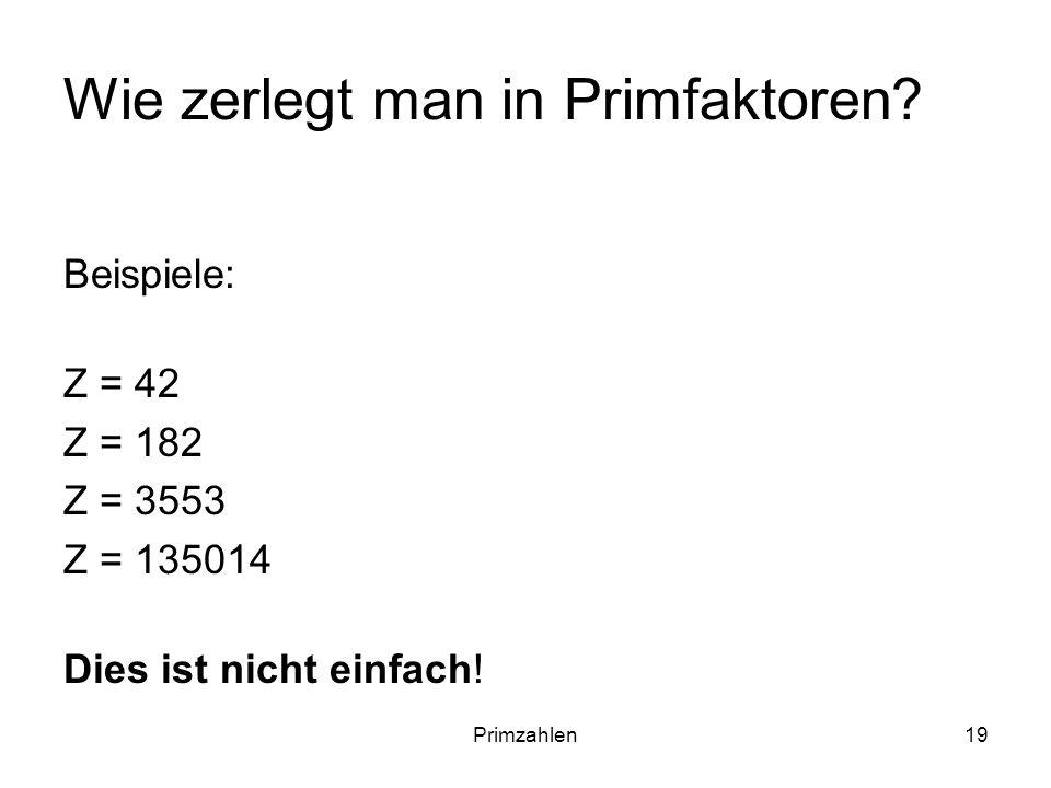Primzahlen19 Wie zerlegt man in Primfaktoren? Beispiele: Z = 42 Z = 182 Z = 3553 Z = 135014 Dies ist nicht einfach!