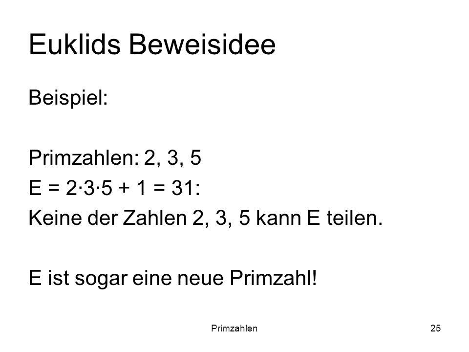 Primzahlen25 Euklids Beweisidee Beispiel: Primzahlen: 2, 3, 5 E = 235 + 1 = 31: Keine der Zahlen 2, 3, 5 kann E teilen. E ist sogar eine neue Primzahl