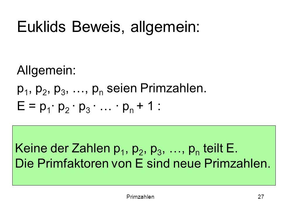 Primzahlen27 Euklids Beweis, allgemein: Allgemein: p 1, p 2, p 3, …, p n seien Primzahlen. E = p 1 p 2 p 3 … p n + 1 : Keine der Zahlen p 1, p 2, p 3,