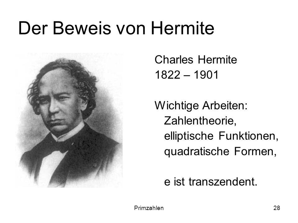 Primzahlen28 Der Beweis von Hermite Charles Hermite 1822 – 1901 Wichtige Arbeiten: Zahlentheorie, elliptische Funktionen, quadratische Formen, e ist t