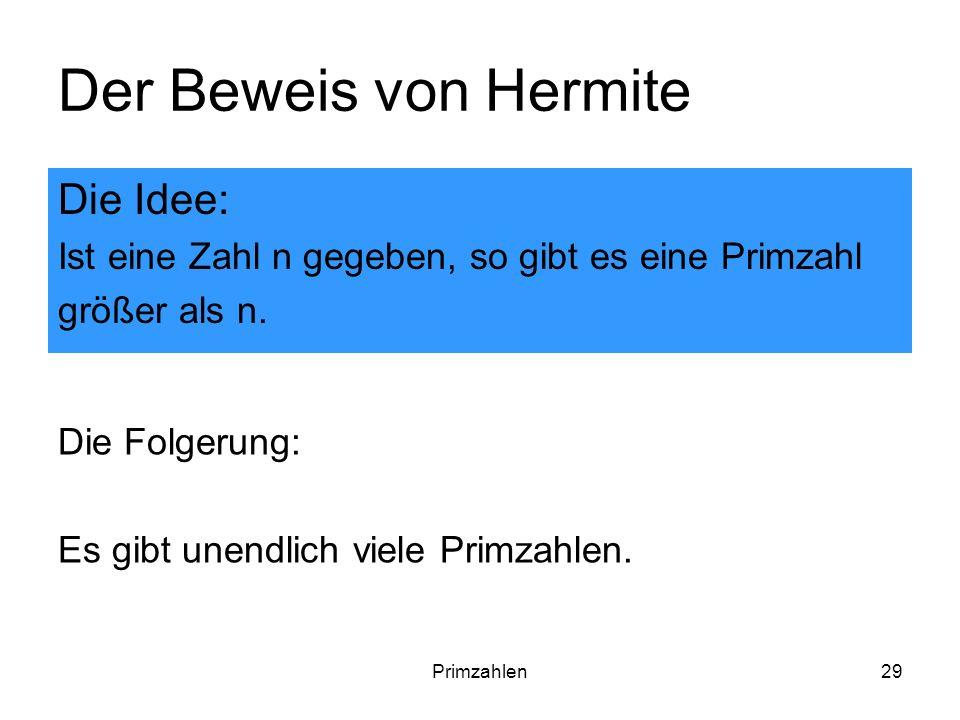 Primzahlen29 Der Beweis von Hermite Die Idee: Ist eine Zahl n gegeben, so gibt es eine Primzahl größer als n. Die Folgerung: Es gibt unendlich viele P