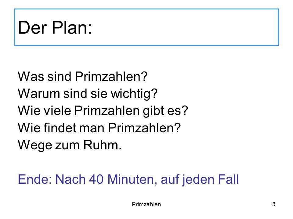 Primzahlen3 Der Plan: Was sind Primzahlen? Warum sind sie wichtig? Wie viele Primzahlen gibt es? Wie findet man Primzahlen? Wege zum Ruhm. Ende: Nach