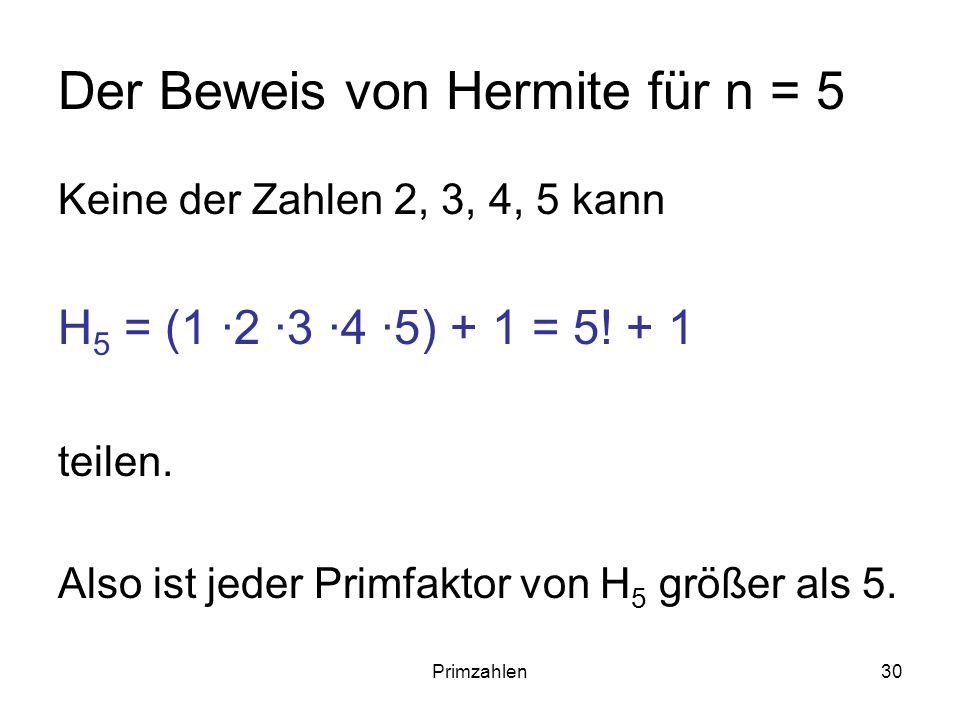 Primzahlen30 Der Beweis von Hermite für n = 5 Keine der Zahlen 2, 3, 4, 5 kann H 5 = (1 ·2 ·3 ·4 ·5) + 1 = 5! + 1 teilen. Also ist jeder Primfaktor vo