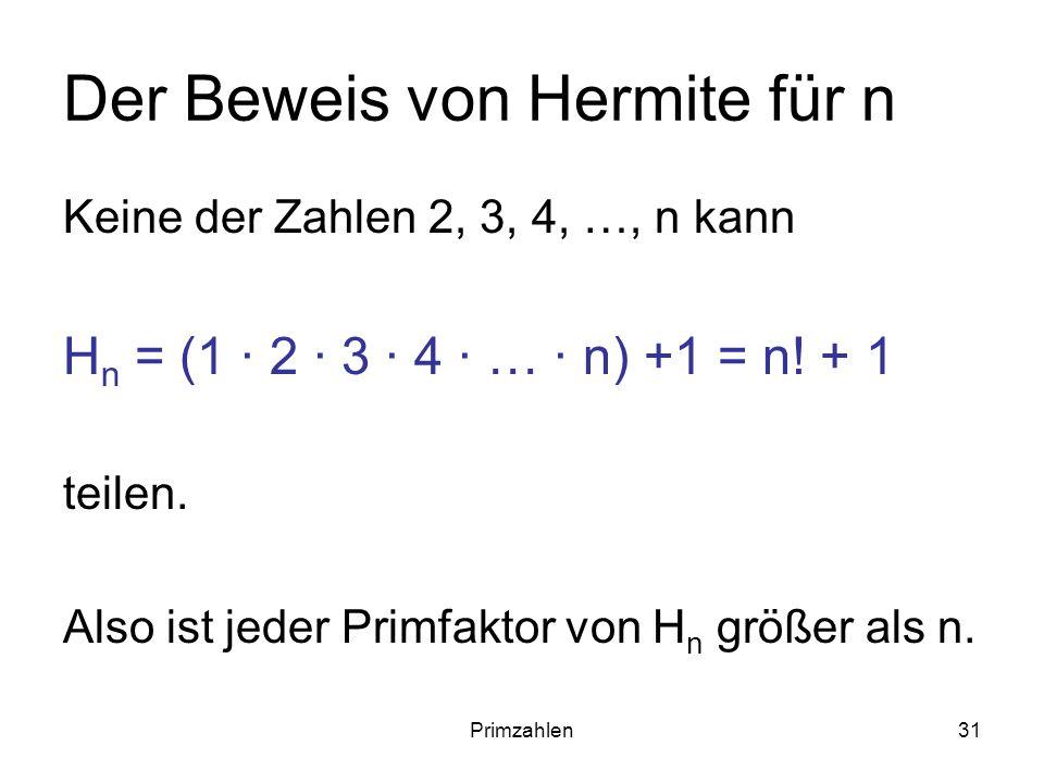 Primzahlen31 Der Beweis von Hermite für n Keine der Zahlen 2, 3, 4, …, n kann H n = (1 · 2 · 3 · 4 · … · n) +1 = n! + 1 teilen. Also ist jeder Primfak