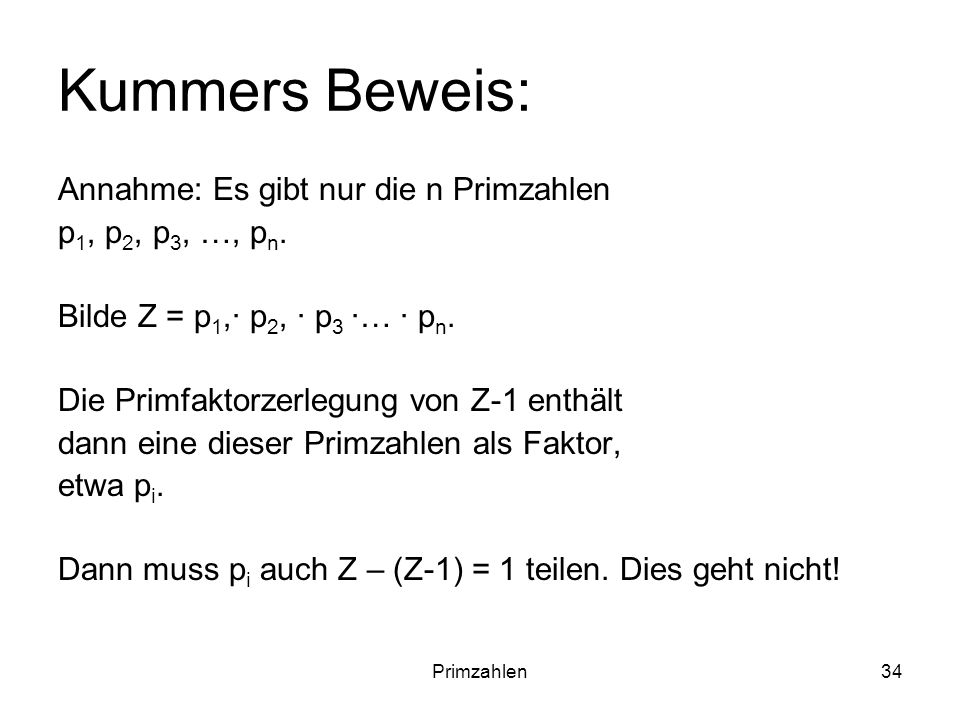 Primzahlen34 Kummers Beweis: Annahme: Es gibt nur die n Primzahlen p 1, p 2, p 3, …, p n. Bilde Z = p 1,· p 2, · p 3 ·… · p n. Die Primfaktorzerlegung