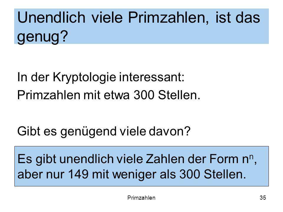 Primzahlen35 Unendlich viele Primzahlen, ist das genug? In der Kryptologie interessant: Primzahlen mit etwa 300 Stellen. Gibt es genügend viele davon?
