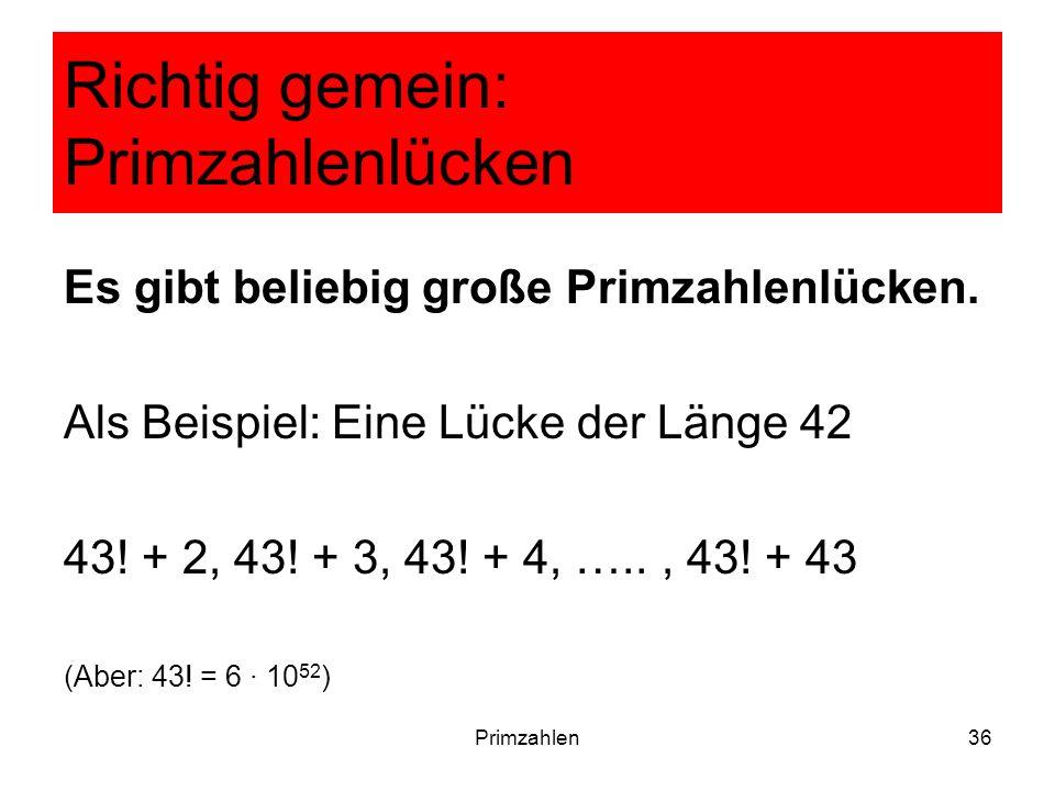 Primzahlen36 Richtig gemein: Primzahlenlücken Es gibt beliebig große Primzahlenlücken. Als Beispiel: Eine Lücke der Länge 42 43! + 2, 43! + 3, 43! + 4