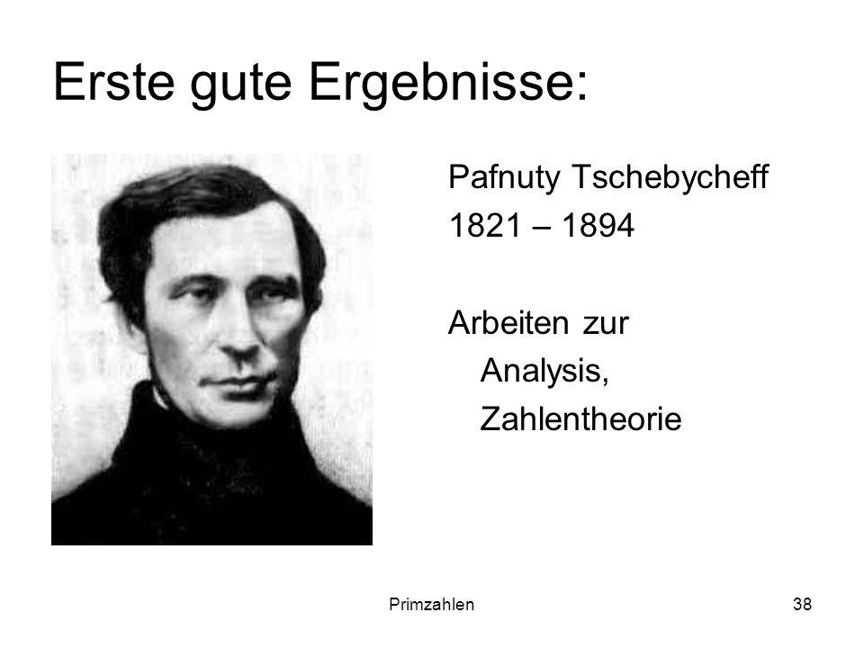 Primzahlen38 Erste gute Ergebnisse: Pafnuty Tschebycheff 1821 – 1894 Arbeiten zur Analysis, Zahlentheorie