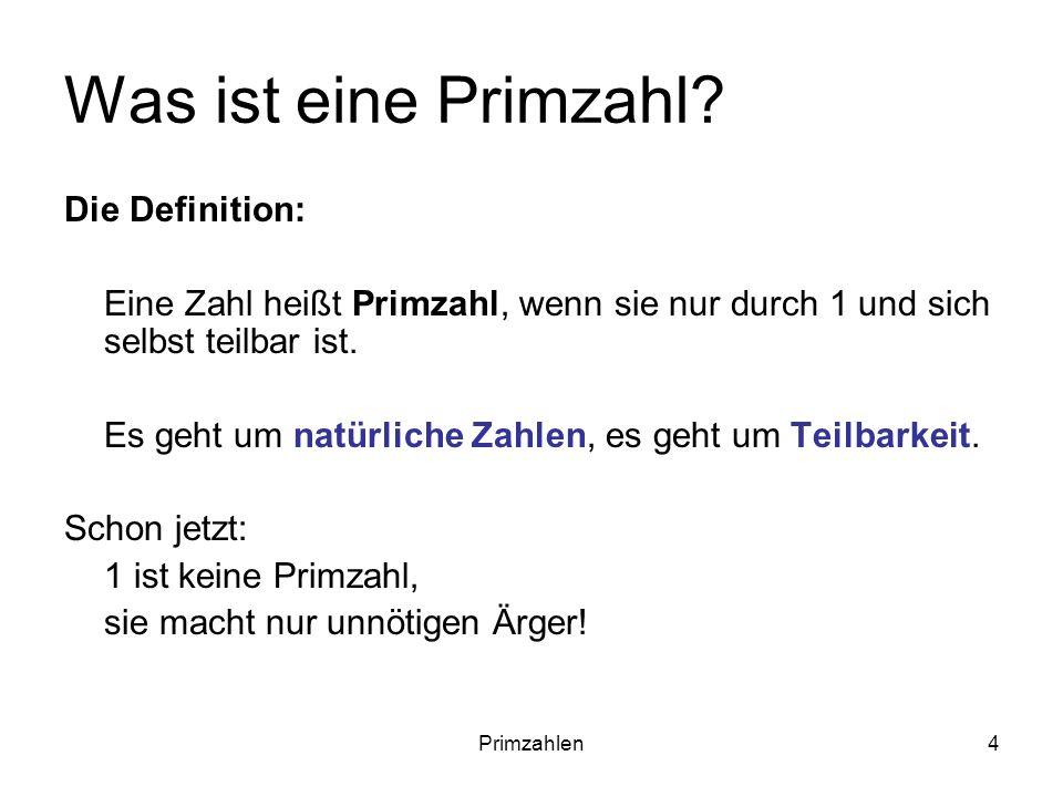 Primzahlen4 Was ist eine Primzahl? Die Definition: Eine Zahl heißt Primzahl, wenn sie nur durch 1 und sich selbst teilbar ist. Es geht um natürliche Z