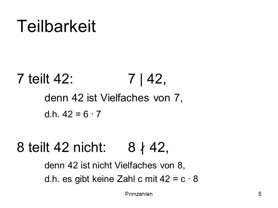 Primzahlen5 Teilbarkeit 7 teilt 42: 7 | 42, denn 42 ist Vielfaches von 7, d.h. 42 = 6 7 8 teilt 42 nicht: 8 42, denn 42 ist nicht Vielfaches von 8, d.