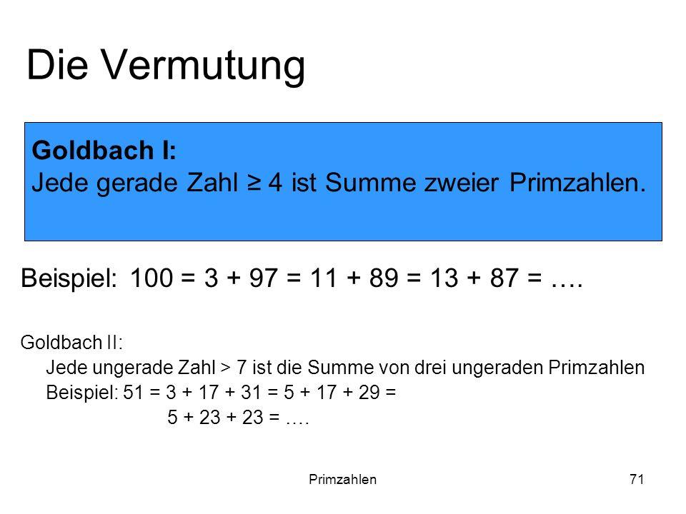 Primzahlen71 Die Vermutung Beispiel: 100 = 3 + 97 = 11 + 89 = 13 + 87 = …. Goldbach II: Jede ungerade Zahl > 7 ist die Summe von drei ungeraden Primza
