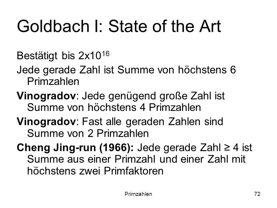 Primzahlen72 Goldbach I: State of the Art Bestätigt bis 2x10 16 Jede gerade Zahl ist Summe von höchstens 6 Primzahlen Vinogradov: Jede genügend große