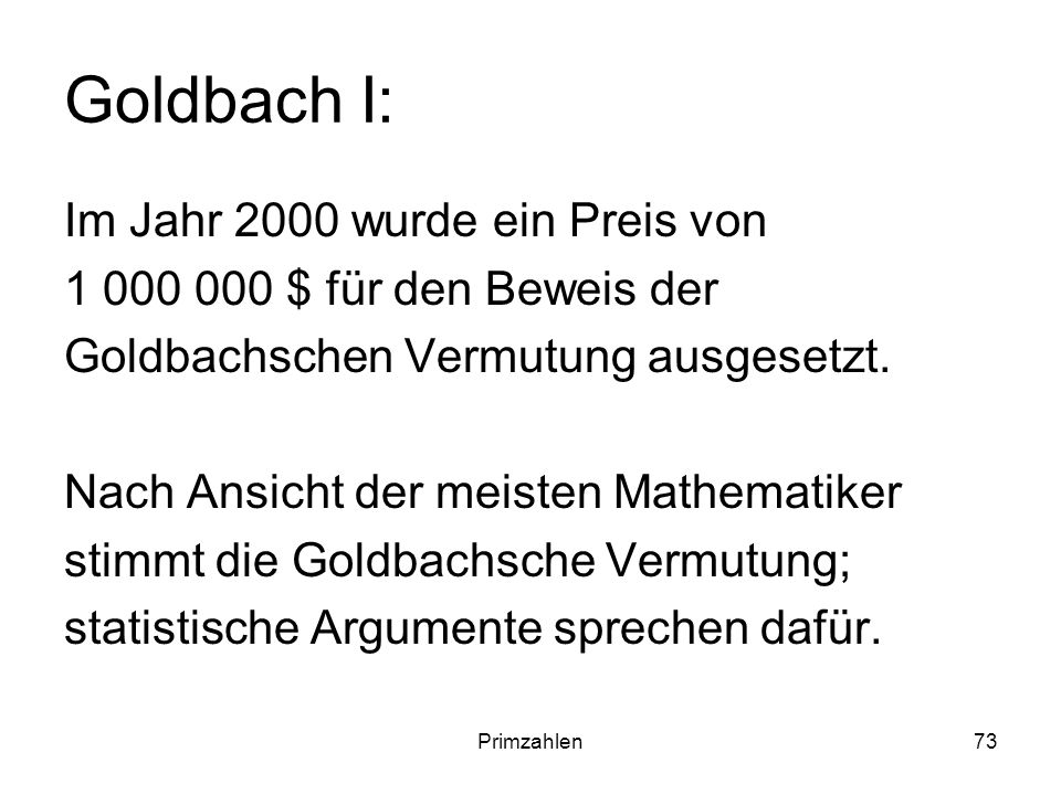 Primzahlen73 Goldbach I: Im Jahr 2000 wurde ein Preis von 1 000 000 $ für den Beweis der Goldbachschen Vermutung ausgesetzt. Nach Ansicht der meisten