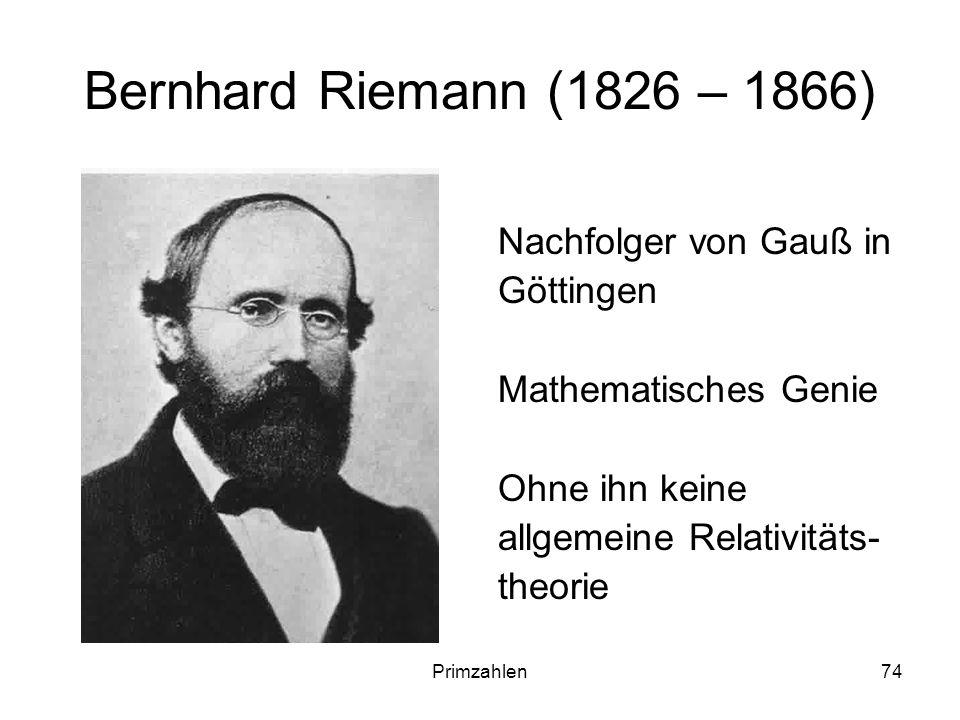 Primzahlen74 Bernhard Riemann (1826 – 1866) Nachfolger von Gauß in Göttingen Mathematisches Genie Ohne ihn keine allgemeine Relativitäts- theorie