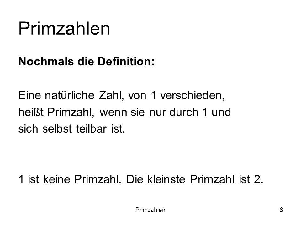 Primzahlen8 Nochmals die Definition: Eine natürliche Zahl, von 1 verschieden, heißt Primzahl, wenn sie nur durch 1 und sich selbst teilbar ist. 1 ist