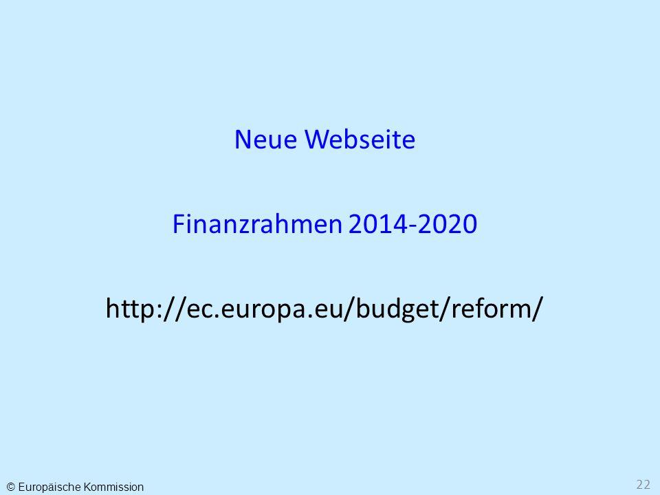 © Europäische Kommission 22 Neue Webseite Finanzrahmen 2014-2020 http://ec.europa.eu/budget/reform/