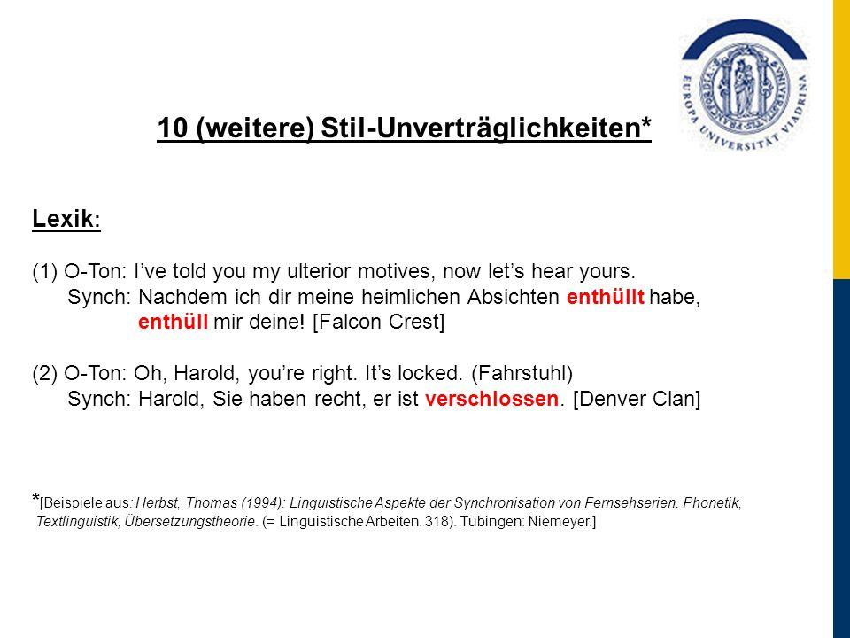 10 (weitere) Stil-Unverträglichkeiten* Lexik : (1) O-Ton: Ive told you my ulterior motives, now lets hear yours. Synch: Nachdem ich dir meine heimlich