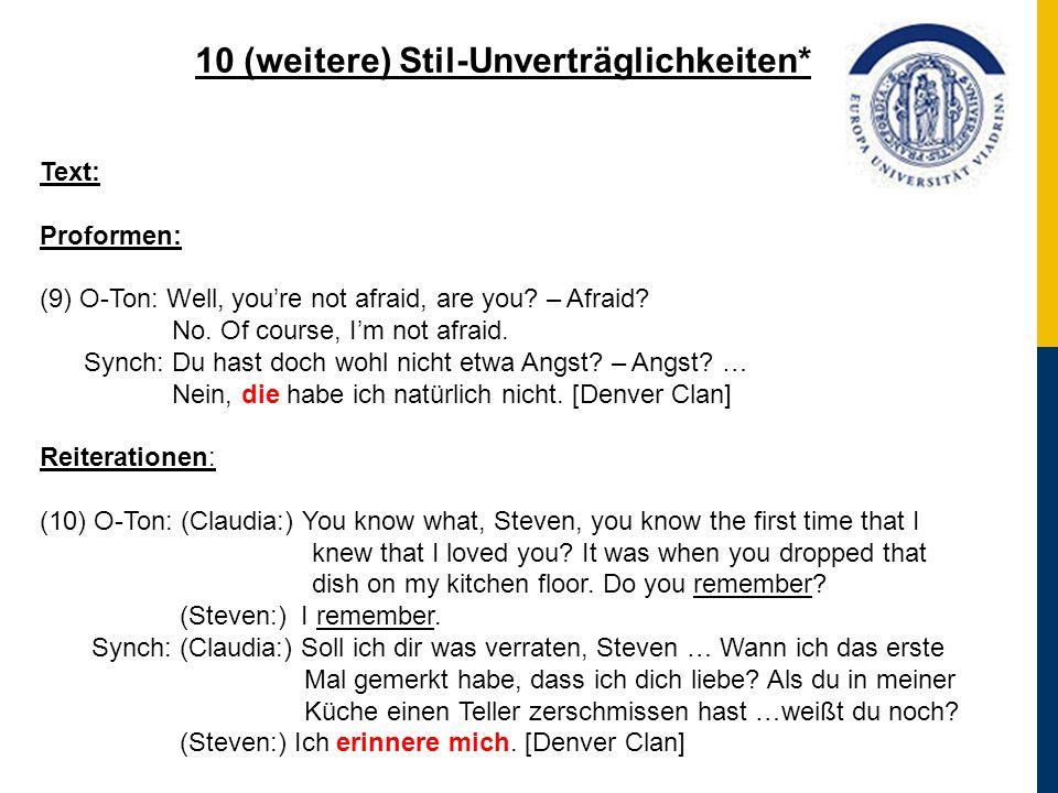 10 (weitere) Stil-Unverträglichkeiten* Text: Proformen: (9) O-Ton: Well, youre not afraid, are you? – Afraid? No. Of course, Im not afraid. Synch: Du
