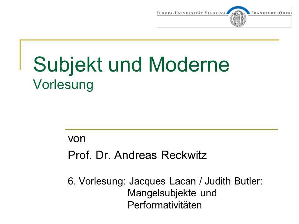 Subjekt und Moderne Vorlesung von Prof. Dr. Andreas Reckwitz 6. Vorlesung: Jacques Lacan / Judith Butler: Mangelsubjekte und Performativitäten