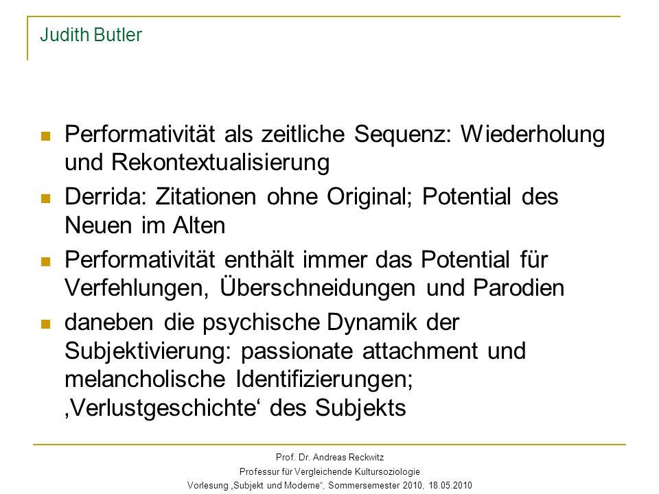 Judith Butler Performativität als zeitliche Sequenz: Wiederholung und Rekontextualisierung Derrida: Zitationen ohne Original; Potential des Neuen im A