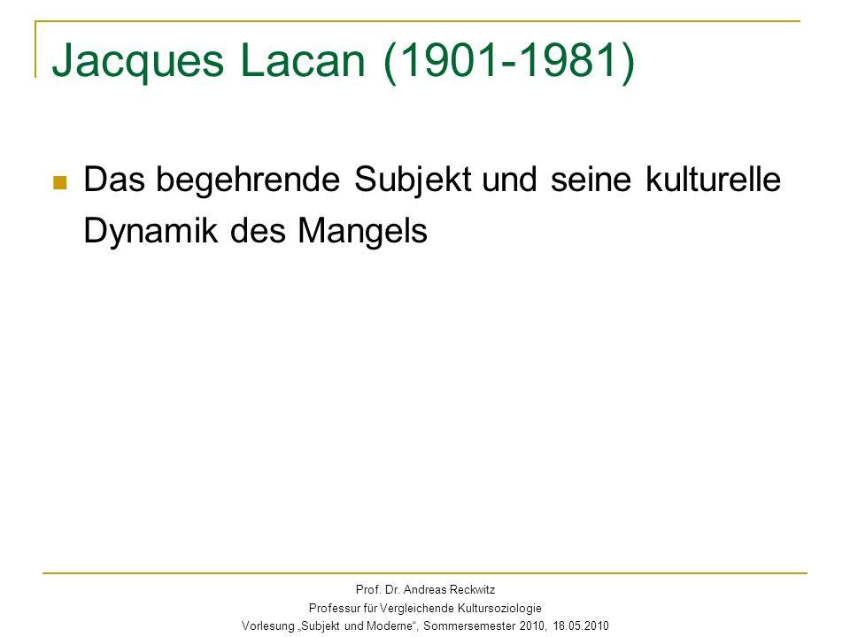 Jacques Lacan (1901-1981) Das begehrende Subjekt und seine kulturelle Dynamik des Mangels Prof. Dr. Andreas Reckwitz Professur für Vergleichende Kultu