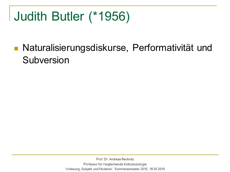 Judith Butler von der gender theory zur Subjekttheorie Anschluss an Foucaults Subjektivierung als diskursive Regulierungsform Mechanismen kultureller Destabilisierung von Subjektidentitäten Prof.