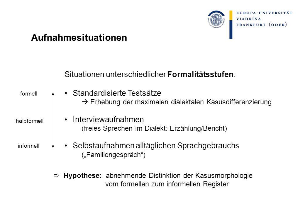 Aufnahmesituationen Situationen unterschiedlicher Formalitätsstufen: Standardisierte Testsätze Erhebung der maximalen dialektalen Kasusdifferenzierung