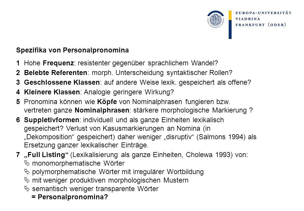 Spezifika von Personalpronomina 1 Hohe Frequenz: resistenter gegenüber sprachlichem Wandel? 2 Belebte Referenten: morph. Unterscheidung syntaktischer