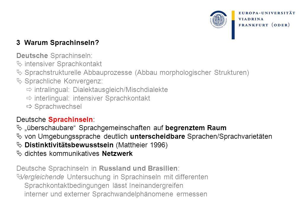 3 Warum Sprachinseln? Deutsche Sprachinseln: intensiver Sprachkontakt Sprachstrukturelle Abbauprozesse (Abbau morphologischer Strukturen) Sprachliche